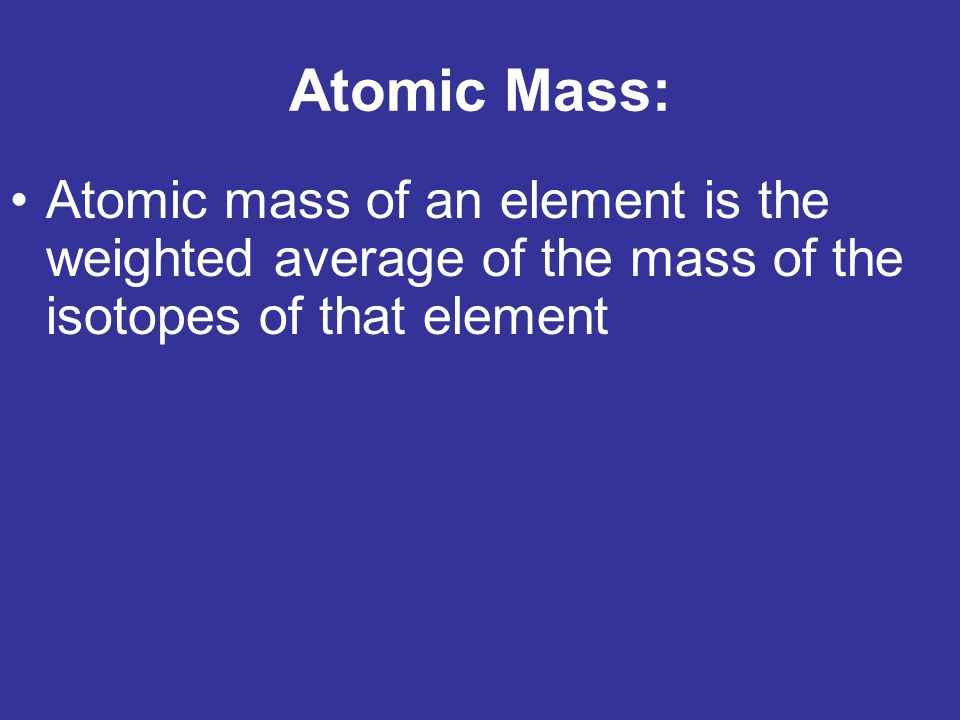 Atomic Mass: Atomic mass of an element is the weighted average of the mass of the isotopes of that element