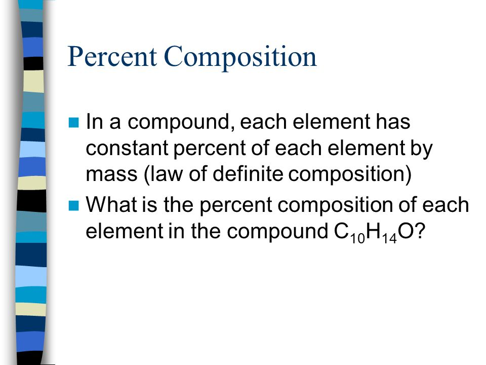 Percent Composition In a compound, each element has constant percent of each element by mass (law of definite composition) What is the percent composition of each element in the compound C 10 H 14 O