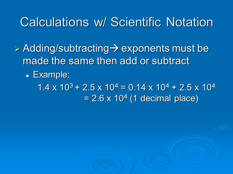 Calculations w/ Scientific Notation  Adding/subtracting  exponents must be made the same then add or subtract Example: Example: 1.4 x x 10 4 = 0.14 x x 10 4 = 2.6 x 10 4 (1 decimal place)