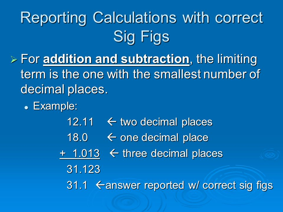 Reporting Calculations with correct Sig Figs  For addition and subtraction, the limiting term is the one with the smallest number of decimal places.