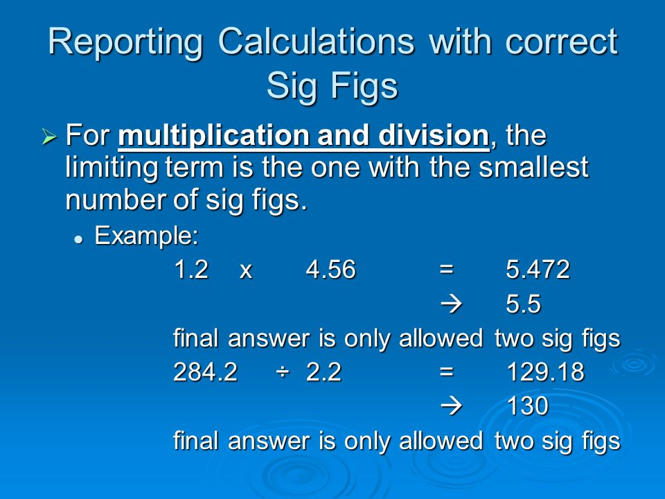 Reporting Calculations with correct Sig Figs  For multiplication and division, the limiting term is the one with the smallest number of sig figs.