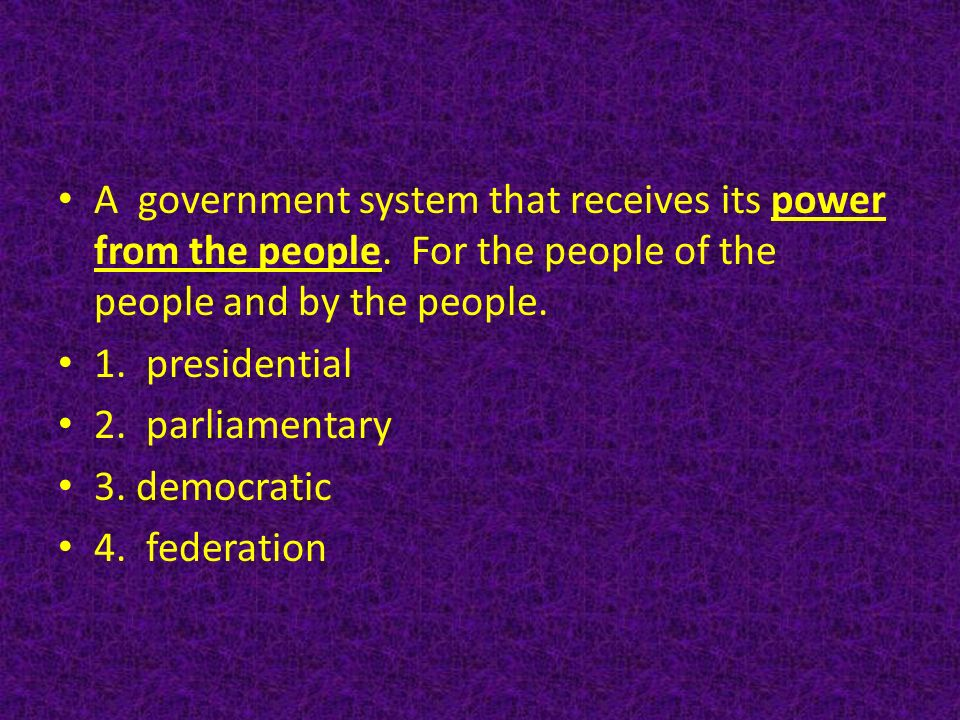 A government system that receives its power from the people.
