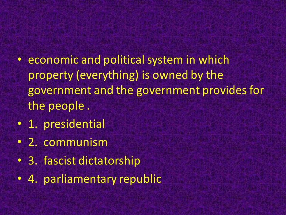 economic and political system in which property (everything) is owned by the government and the government provides for the people.