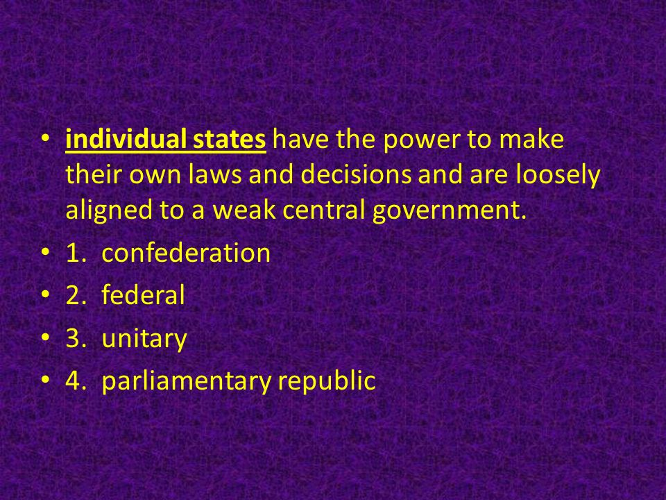 individual states have the power to make their own laws and decisions and are loosely aligned to a weak central government.