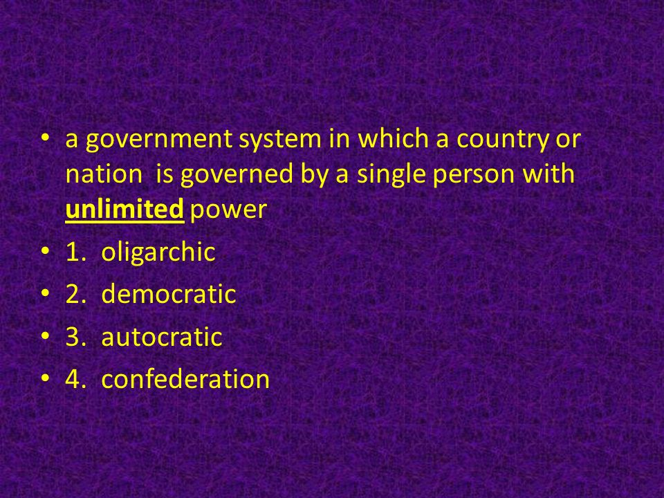 a government system in which a country or nation is governed by a single person with unlimited power 1.