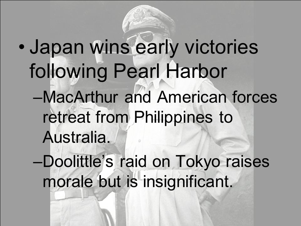 Japan wins early victories following Pearl Harbor –MacArthur and American forces retreat from Philippines to Australia.