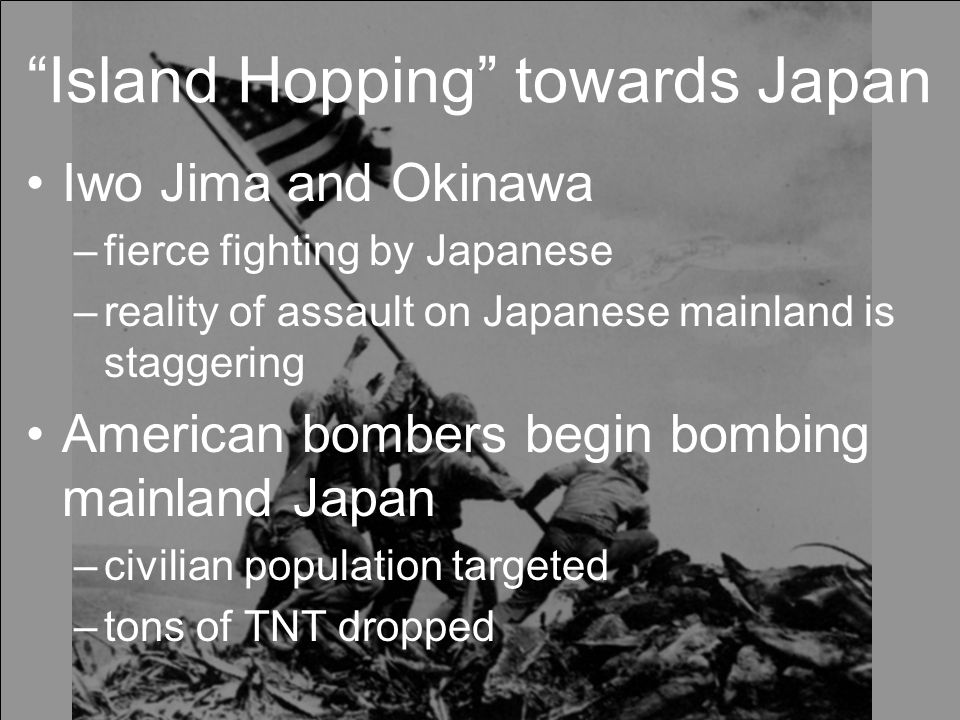 Island Hopping towards Japan Iwo Jima and Okinawa –fierce fighting by Japanese –reality of assault on Japanese mainland is staggering American bombers begin bombing mainland Japan –civilian population targeted –tons of TNT dropped