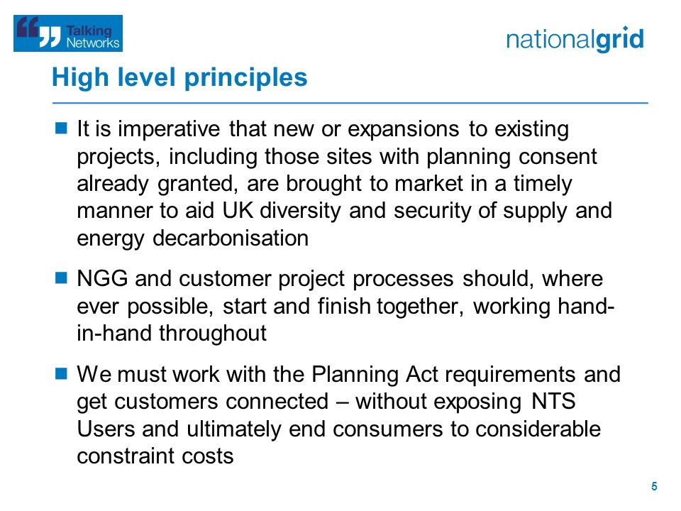 High level principles  It is imperative that new or expansions to existing projects, including those sites with planning consent already granted, are brought to market in a timely manner to aid UK diversity and security of supply and energy decarbonisation  NGG and customer project processes should, where ever possible, start and finish together, working hand- in-hand throughout  We must work with the Planning Act requirements and get customers connected – without exposing NTS Users and ultimately end consumers to considerable constraint costs 5