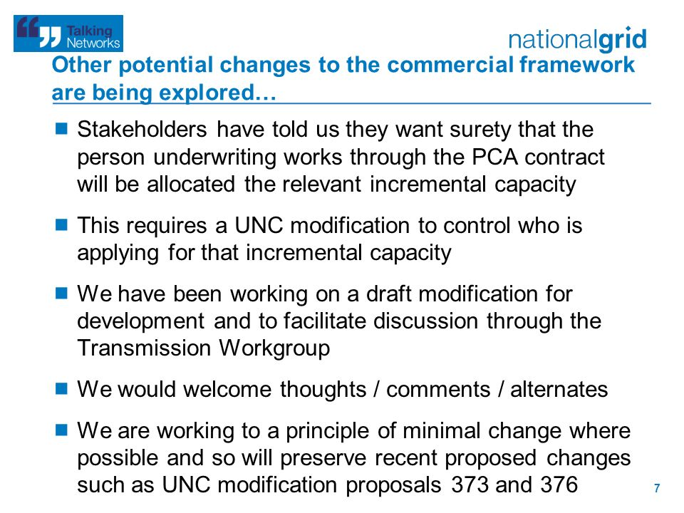 Other potential changes to the commercial framework are being explored…  Stakeholders have told us they want surety that the person underwriting works through the PCA contract will be allocated the relevant incremental capacity  This requires a UNC modification to control who is applying for that incremental capacity  We have been working on a draft modification for development and to facilitate discussion through the Transmission Workgroup  We would welcome thoughts / comments / alternates  We are working to a principle of minimal change where possible and so will preserve recent proposed changes such as UNC modification proposals 373 and 376 7