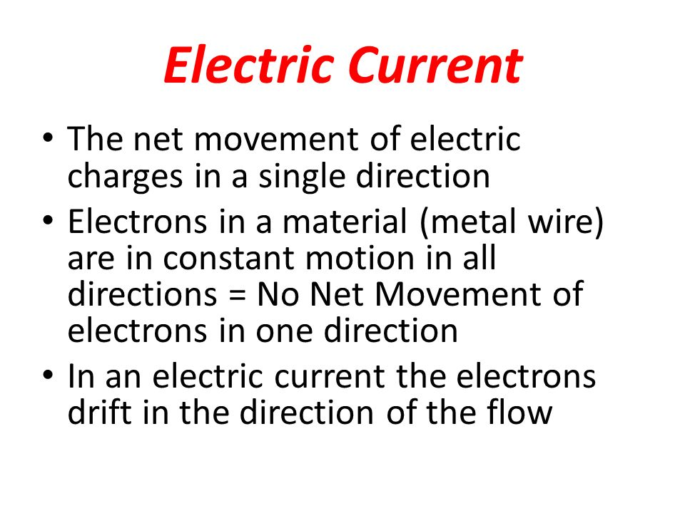 Electric Current The net movement of electric charges in a single direction Electrons in a material (metal wire) are in constant motion in all directions = No Net Movement of electrons in one direction In an electric current the electrons drift in the direction of the flow
