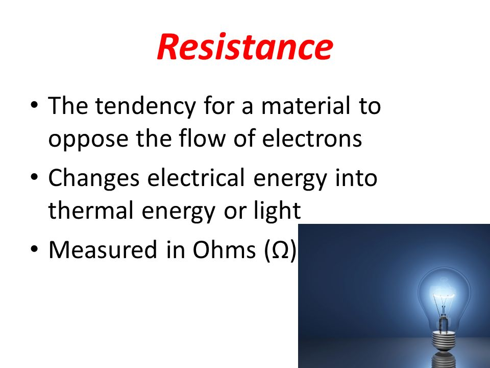 Resistance The tendency for a material to oppose the flow of electrons Changes electrical energy into thermal energy or light Measured in Ohms (Ω)