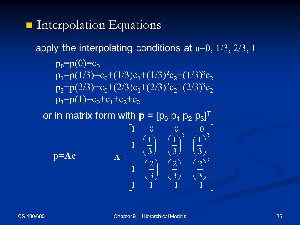 CS 480/680 25Chapter 9 -- Hierarchical Models Interpolation Equations Interpolation Equations apply the interpolating conditions at u=0, 1/3, 2/3, 1 p 0 =p(0)=c 0 p 1 =p(1/3)=c 0 +(1/3)c 1 +(1/3) 2 c 2 +(1/3) 3 c 2 p 2 =p(2/3)=c 0 +(2/3)c 1 +(2/3) 2 c 2 +(2/3) 3 c 2 p 3 =p(1)=c 0 +c 1 +c 2 +c 2 or in matrix form with p = [p 0 p 1 p 2 p 3 ] T p=Ac