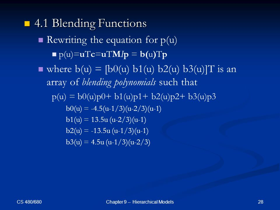 CS 480/680 28Chapter 9 -- Hierarchical Models 4.1 Blending Functions 4.1 Blending Functions Rewriting the equation for p(u) p(u)=uTc=uTMIp = b(u)Tp where b(u) = [b0(u) b1(u) b2(u) b3(u)]T is an array of blending polynomials such that p(u) = b0(u)p0+ b1(u)p1+ b2(u)p2+ b3(u)p3 b0(u) = -4.5(u-1/3)(u-2/3)(u-1) b1(u) = 13.5u (u-2/3)(u-1) b2(u) = -13.5u (u-1/3)(u-1) b3(u) = 4.5u (u-1/3)(u-2/3)