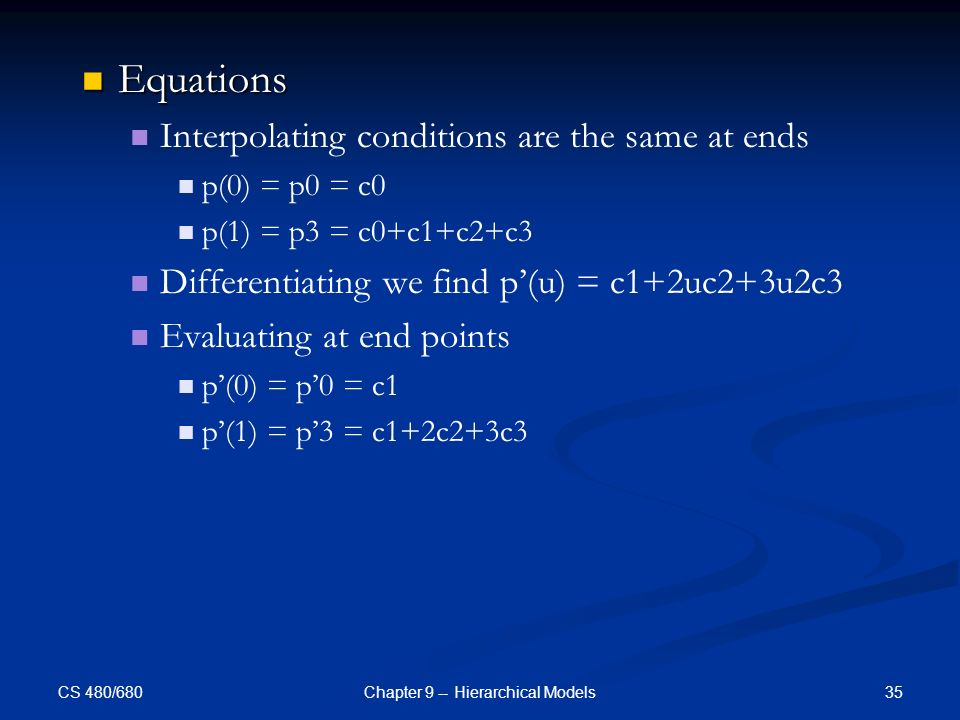 CS 480/680 35Chapter 9 -- Hierarchical Models Equations Equations Interpolating conditions are the same at ends p(0) = p0 = c0 p(1) = p3 = c0+c1+c2+c3 Differentiating we find p'(u) = c1+2uc2+3u2c3 Evaluating at end points p'(0) = p'0 = c1 p'(1) = p'3 = c1+2c2+3c3