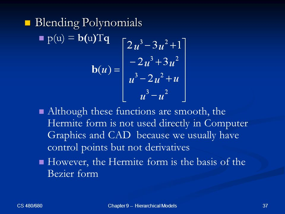 CS 480/680 37Chapter 9 -- Hierarchical Models Blending Polynomials Blending Polynomials p(u) = b(u)Tq Although these functions are smooth, the Hermite form is not used directly in Computer Graphics and CAD because we usually have control points but not derivatives However, the Hermite form is the basis of the Bezier form