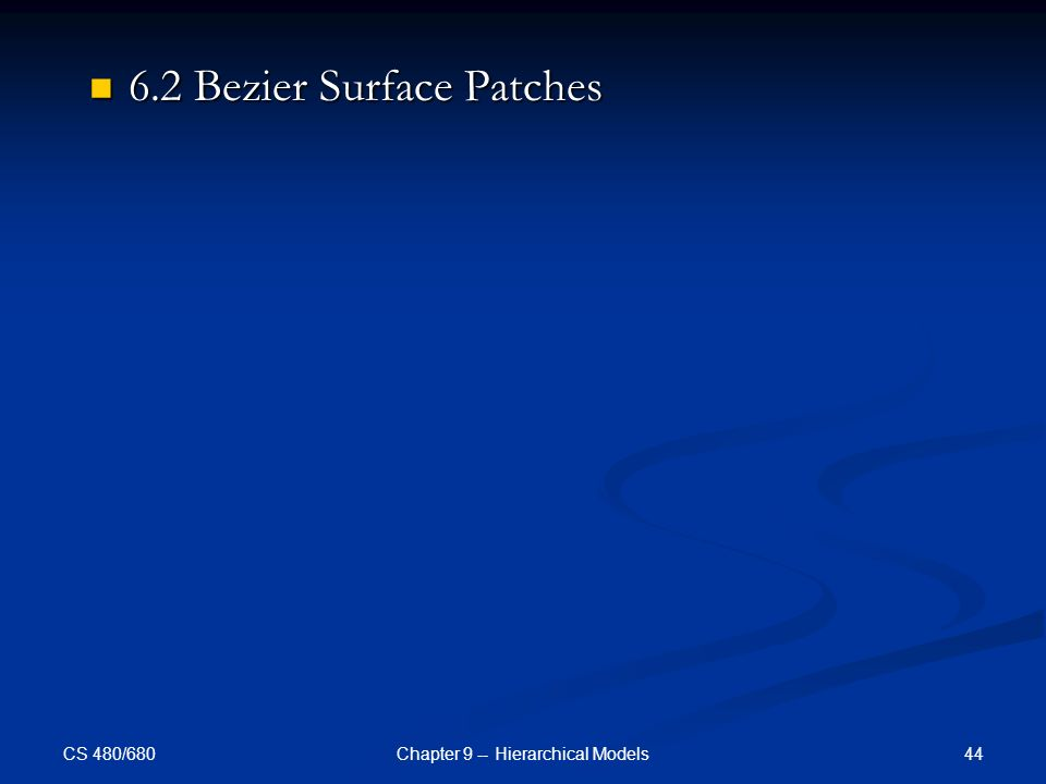 CS 480/680 44Chapter 9 -- Hierarchical Models 6.2 Bezier Surface Patches 6.2 Bezier Surface Patches