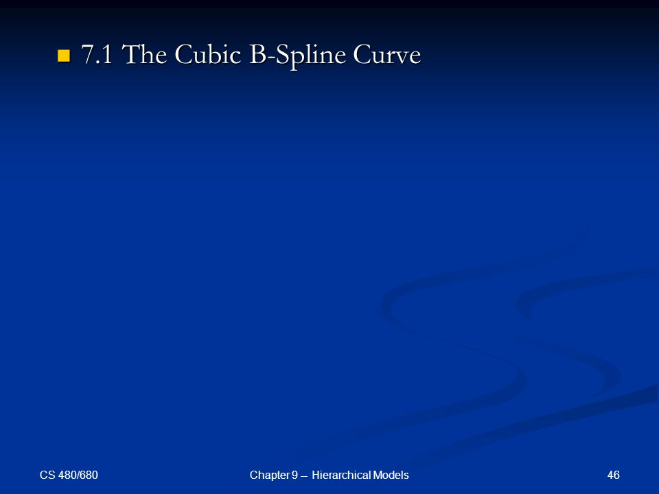 CS 480/680 46Chapter 9 -- Hierarchical Models 7.1 The Cubic B-Spline Curve 7.1 The Cubic B-Spline Curve
