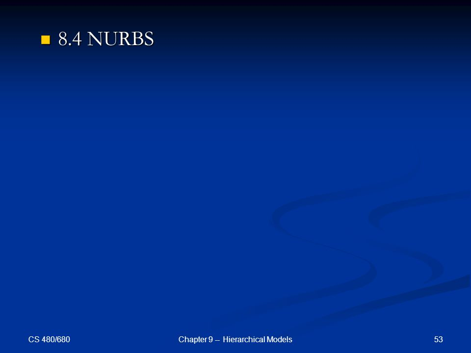 CS 480/680 53Chapter 9 -- Hierarchical Models 8.4 NURBS 8.4 NURBS