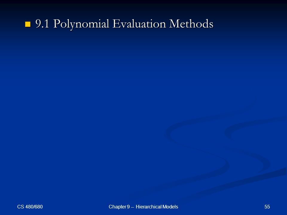 CS 480/680 55Chapter 9 -- Hierarchical Models 9.1 Polynomial Evaluation Methods 9.1 Polynomial Evaluation Methods