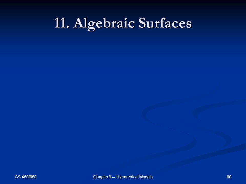 CS 480/680 60Chapter 9 -- Hierarchical Models 11. Algebraic Surfaces