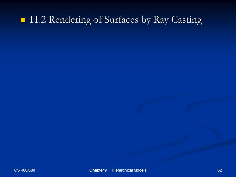CS 480/680 62Chapter 9 -- Hierarchical Models 11.2 Rendering of Surfaces by Ray Casting 11.2 Rendering of Surfaces by Ray Casting