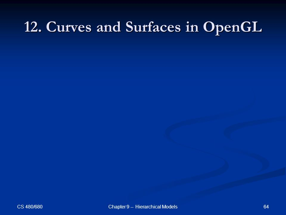 CS 480/680 64Chapter 9 -- Hierarchical Models 12. Curves and Surfaces in OpenGL