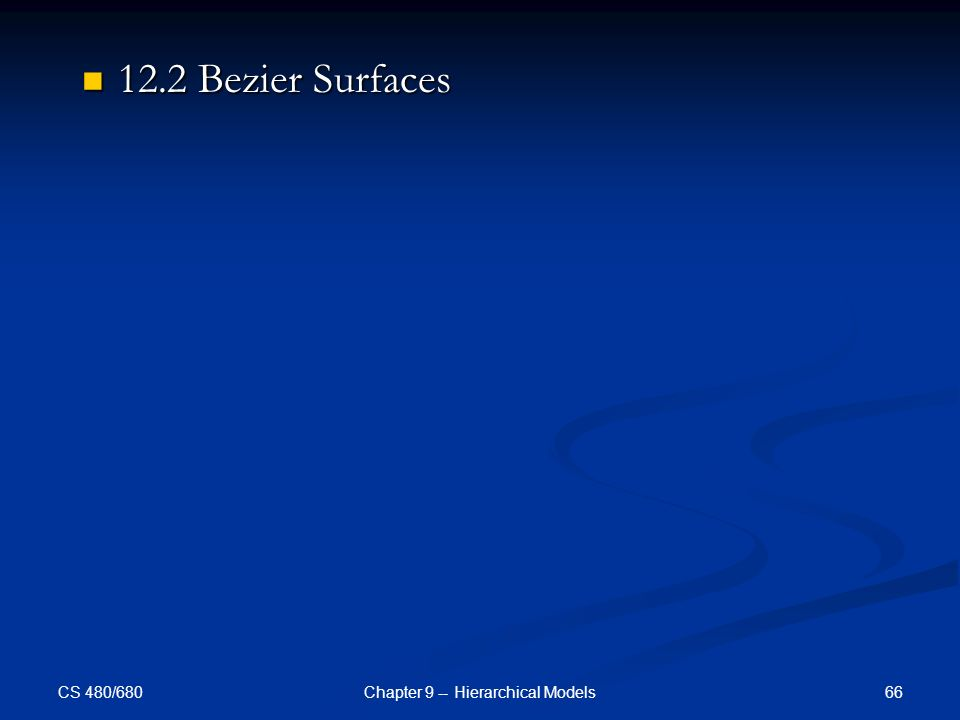 CS 480/680 66Chapter 9 -- Hierarchical Models 12.2 Bezier Surfaces 12.2 Bezier Surfaces