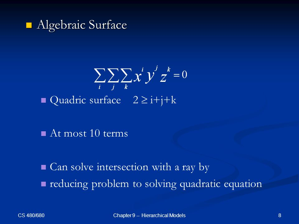 CS 480/680 8Chapter 9 -- Hierarchical Models Algebraic Surface Algebraic Surface Quadric surface 2  i+j+k At most 10 terms Can solve intersection with a ray by reducing problem to solving quadratic equation