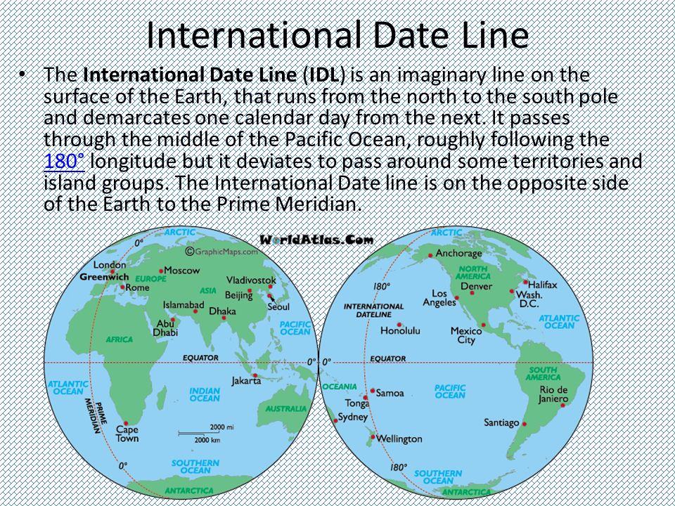 International Date Line The International Date Line (IDL) is an imaginary line on the surface of the Earth, that runs from the north to the south pole and demarcates one calendar day from the next.