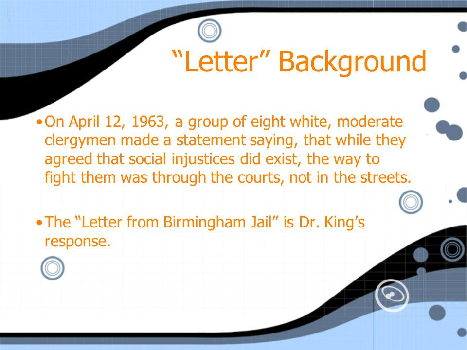 Letter Background On April 12, 1963, a group of eight white, moderate clergymen made a statement saying, that while they agreed that social injustices did exist, the way to fight them was through the courts, not in the streets.