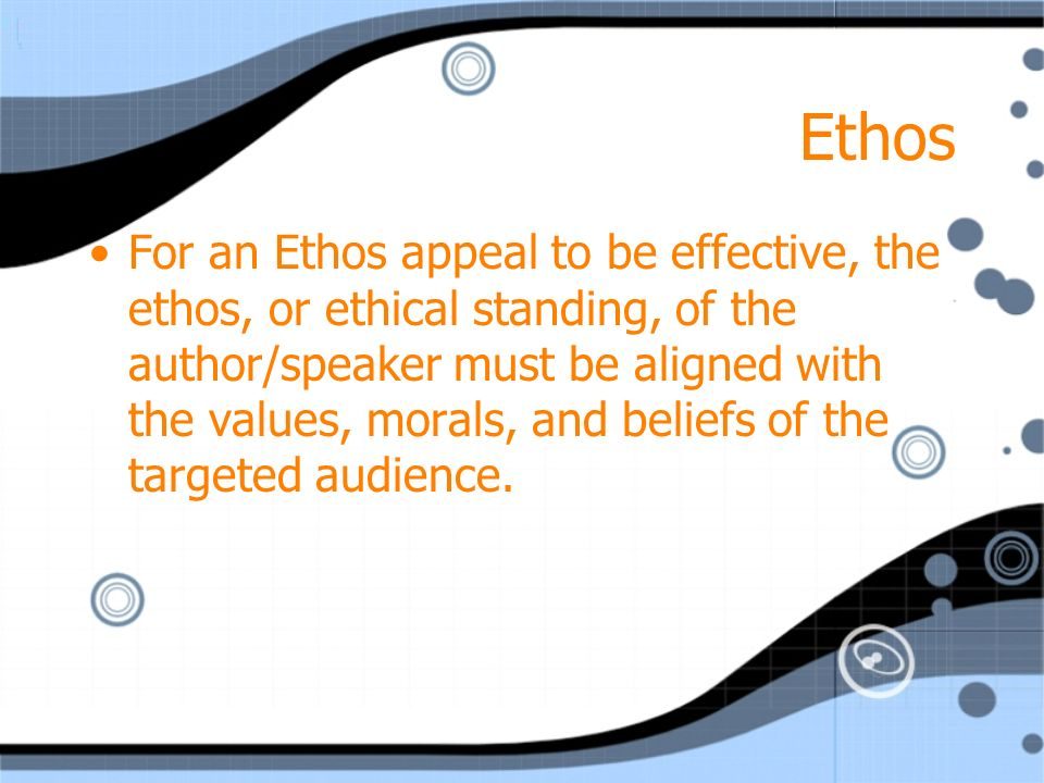 Ethos For an Ethos appeal to be effective, the ethos, or ethical standing, of the author/speaker must be aligned with the values, morals, and beliefs of the targeted audience.