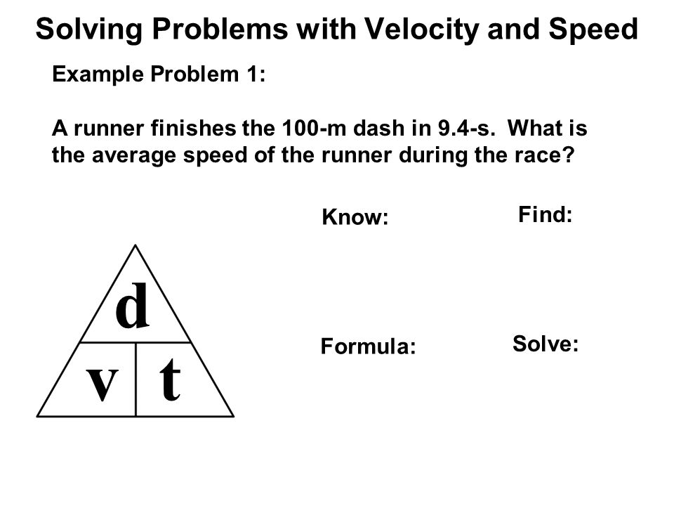 Solving Problems with Velocity and Speed d vt Example Problem 1: A runner finishes the 100-m dash in 9.4-s.