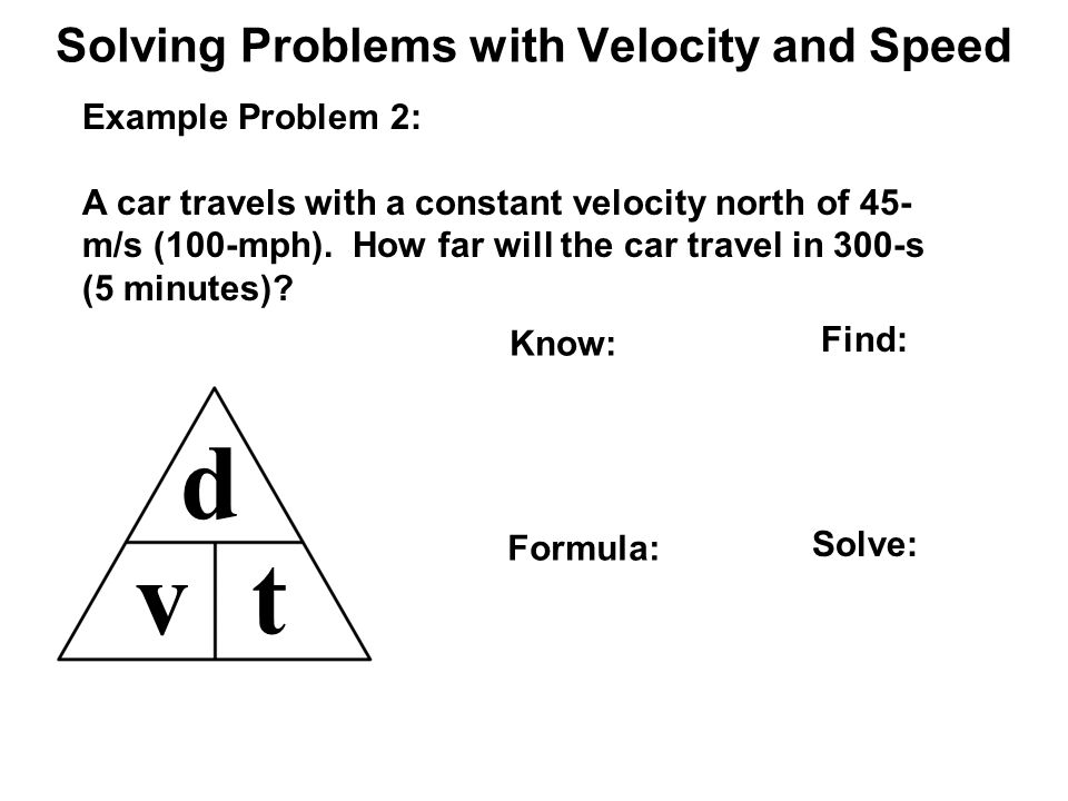 Solving Problems with Velocity and Speed d vt Example Problem 2: A car travels with a constant velocity north of 45- m/s (100-mph).