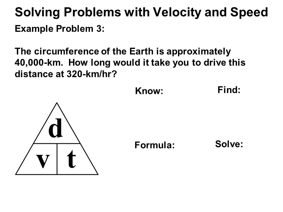 Solving Problems with Velocity and Speed d vt Example Problem 3: The circumference of the Earth is approximately 40,000-km.