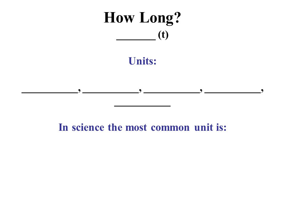 How Long _______ (t) Units: __________, __________, __________ In science the most common unit is:
