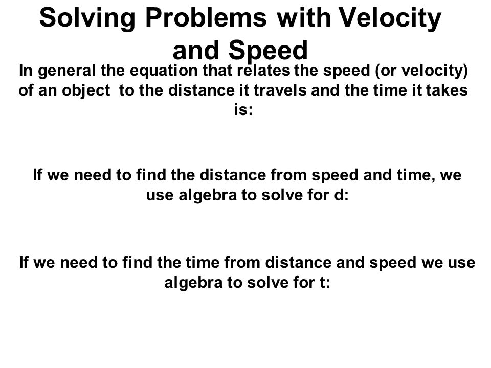 Solving Problems with Velocity and Speed In general the equation that relates the speed (or velocity) of an object to the distance it travels and the time it takes is: If we need to find the distance from speed and time, we use algebra to solve for d: If we need to find the time from distance and speed we use algebra to solve for t: