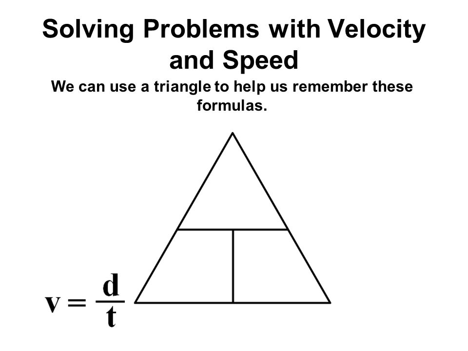 Solving Problems with Velocity and Speed We can use a triangle to help us remember these formulas.
