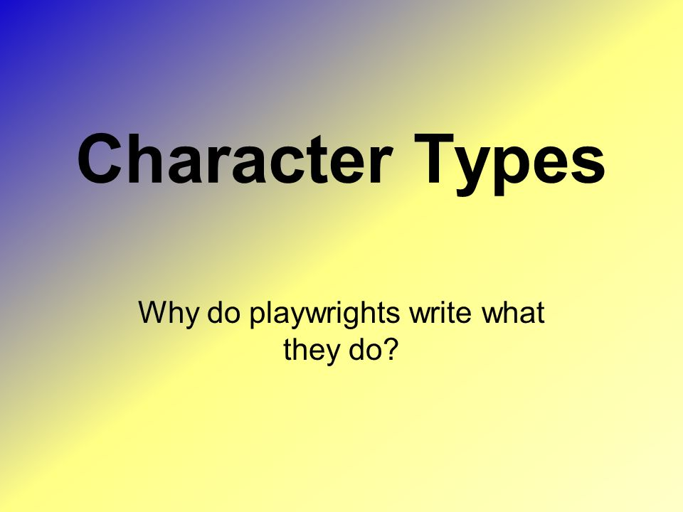 Character Types Why do playwrights write what they do