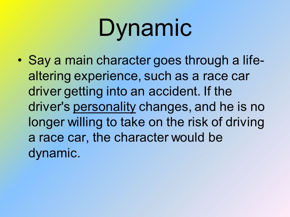 Dynamic Say a main character goes through a life- altering experience, such as a race car driver getting into an accident.