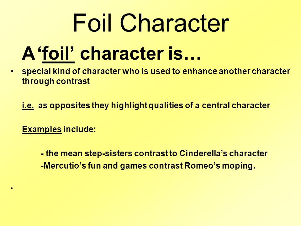Foil Character A 'foil' character is… special kind of character who is used to enhance another character through contrast i.e.