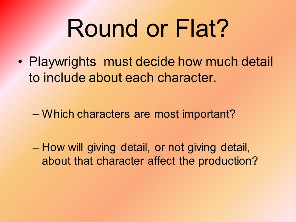Round or Flat. Playwrights must decide how much detail to include about each character.