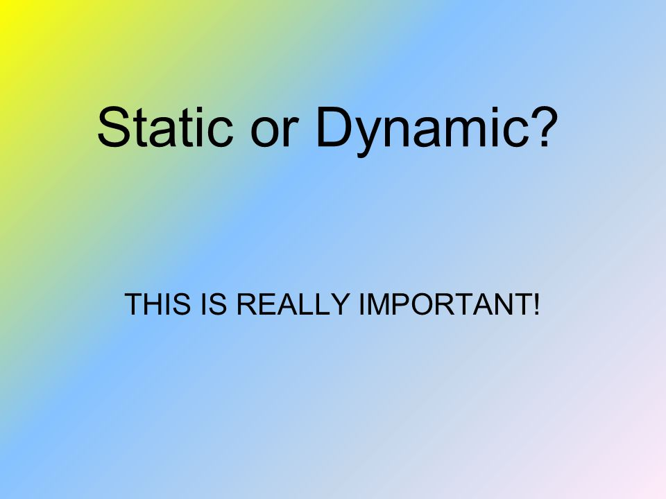 Static or Dynamic THIS IS REALLY IMPORTANT!