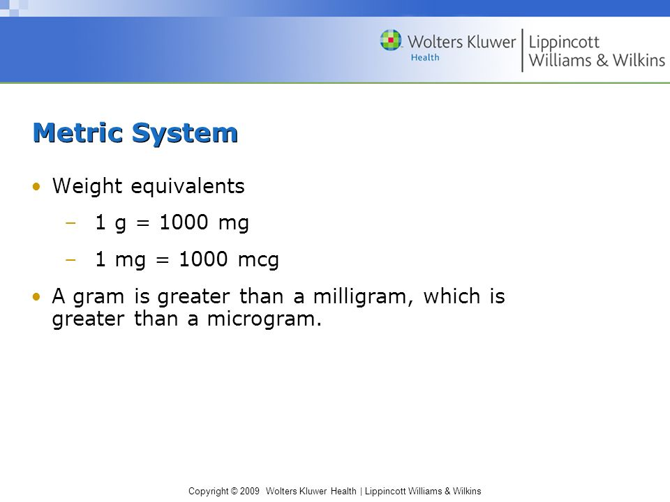 ... Wilkins Metric System Weight equivalents –1 g = 1000 mg –1 mg = 1000 mcg  A gram is greater than a milligram, which is greater than a microgram.