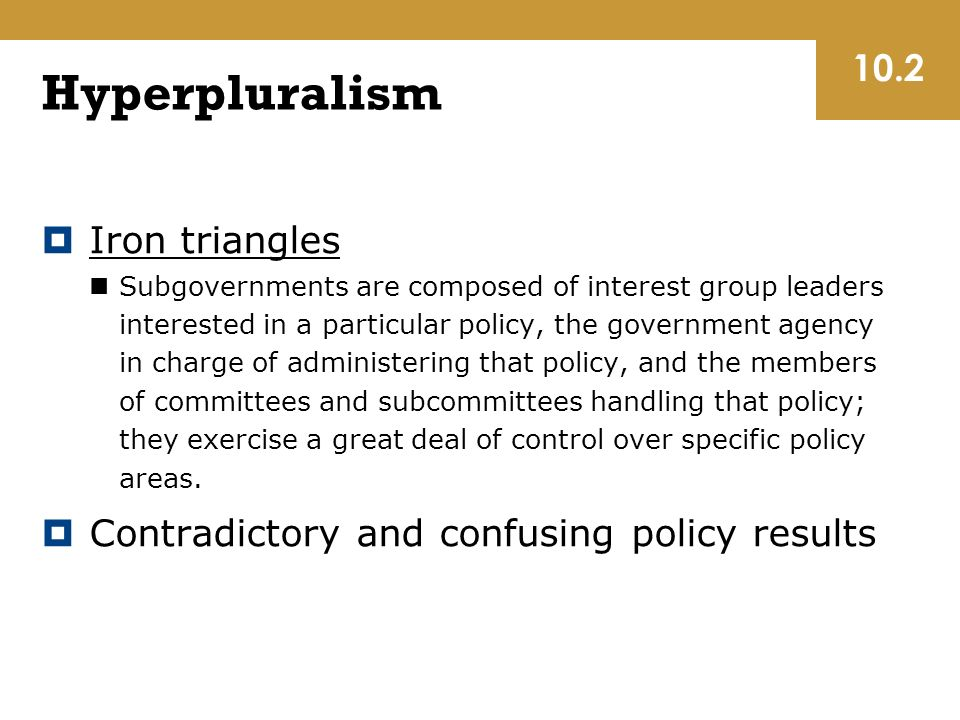 Hyperpluralism  Iron triangles Subgovernments are composed of interest group leaders interested in a particular policy, the government agency in charge of administering that policy, and the members of committees and subcommittees handling that policy; they exercise a great deal of control over specific policy areas.