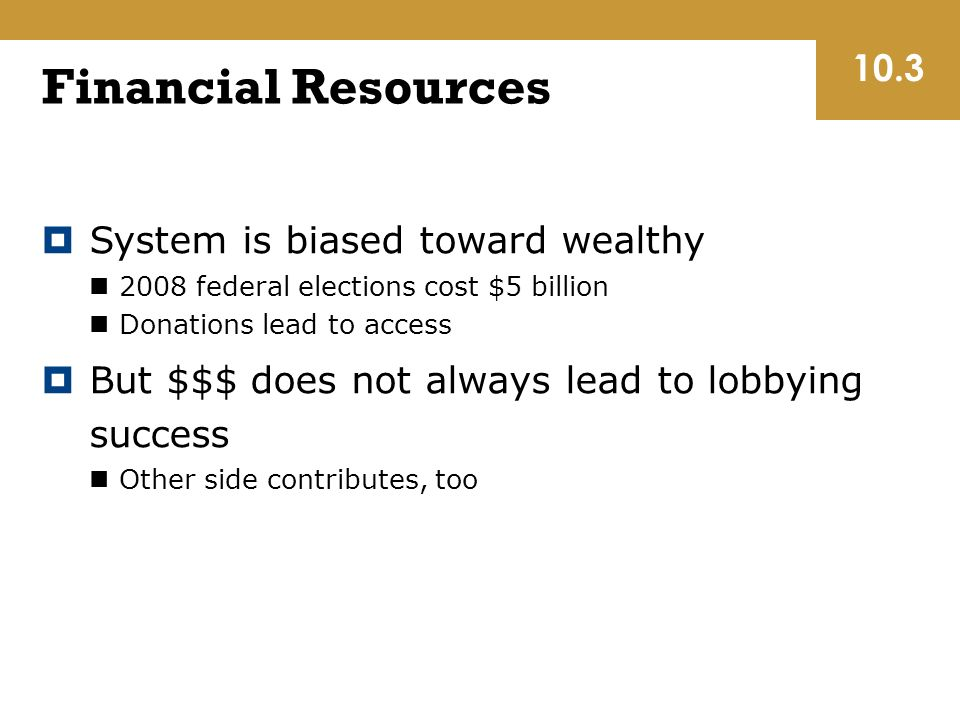 Financial Resources  System is biased toward wealthy 2008 federal elections cost $5 billion Donations lead to access  But $$$ does not always lead to lobbying success Other side contributes, too 10.3