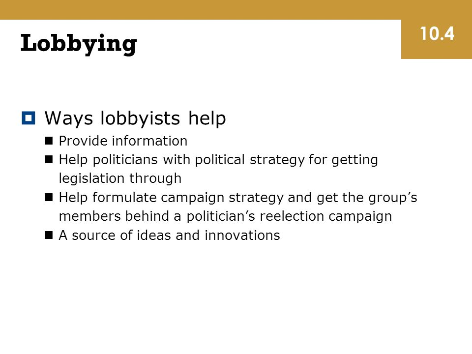 Lobbying  Ways lobbyists help Provide information Help politicians with political strategy for getting legislation through Help formulate campaign strategy and get the group's members behind a politician's reelection campaign A source of ideas and innovations 10.4