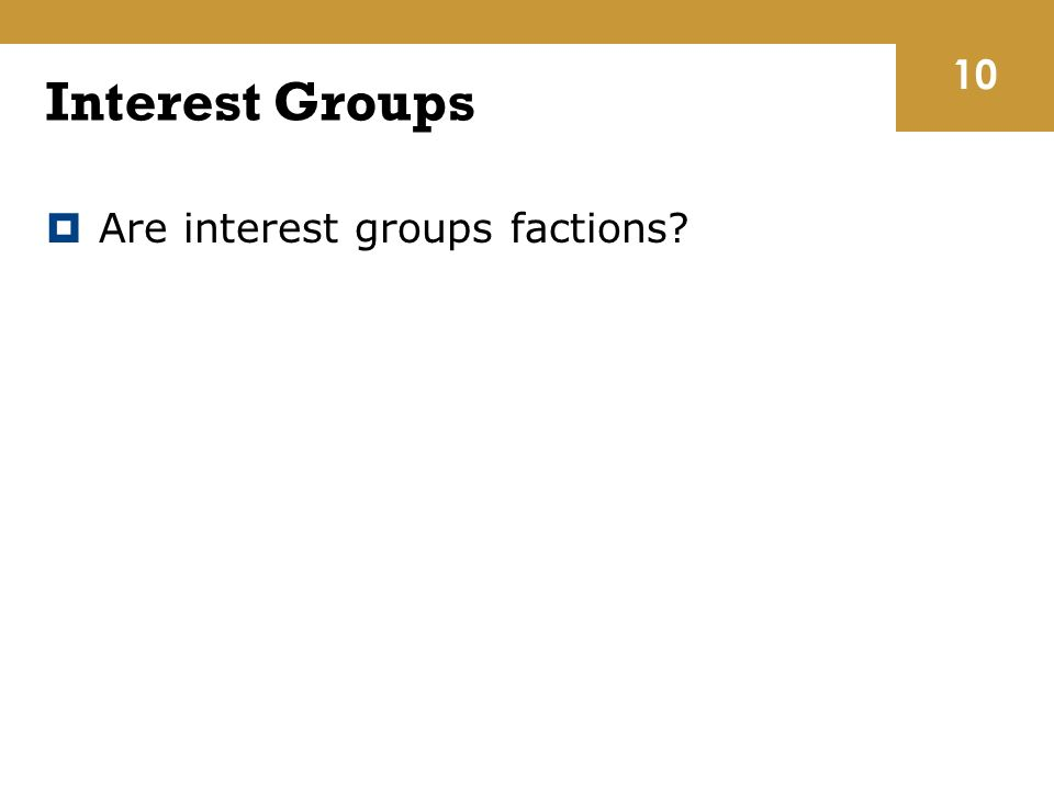 Interest Groups  Are interest groups factions 10