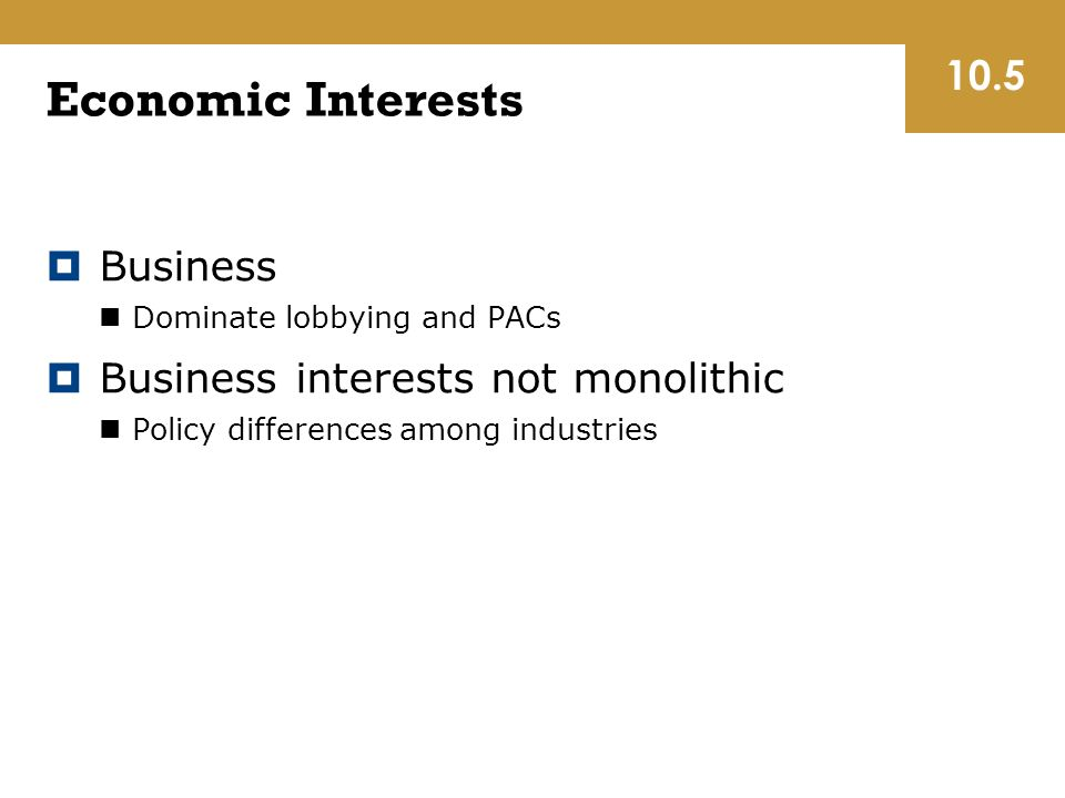 Economic Interests  Business Dominate lobbying and PACs  Business interests not monolithic Policy differences among industries 10.5