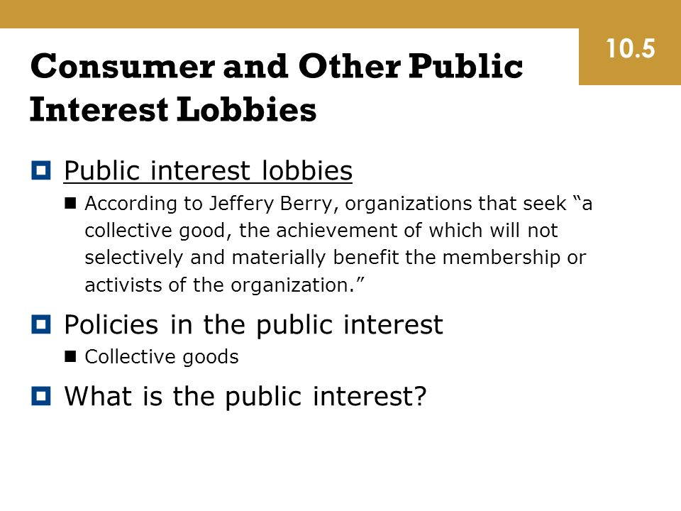 Consumer and Other Public Interest Lobbies  Public interest lobbies According to Jeffery Berry, organizations that seek a collective good, the achievement of which will not selectively and materially benefit the membership or activists of the organization.  Policies in the public interest Collective goods  What is the public interest.