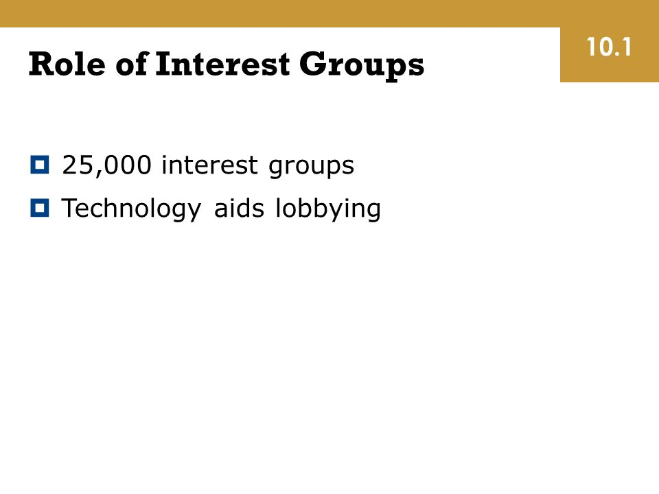 Role of Interest Groups  25,000 interest groups  Technology aids lobbying 10.1